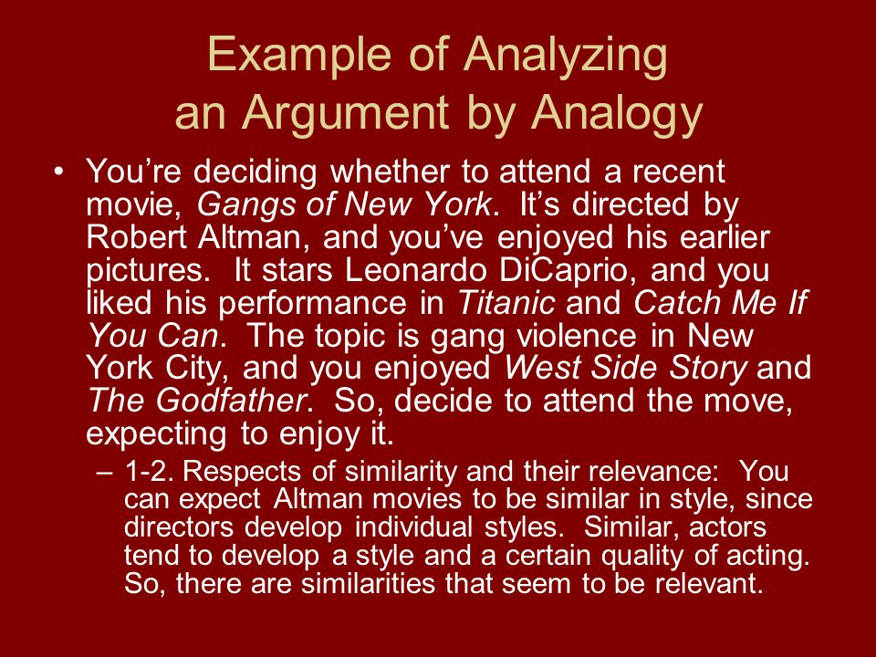 Example of Analyzing an Argument by Analogy You're deciding whether to attend a recent movie, Gangs of New York. It's directed by Robert Altman, and y