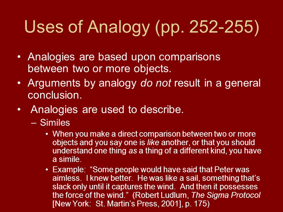 Uses of Analogy (pp. 252-255) Analogies are based upon comparisons between two or more objects. Arguments by analogy do not result in a general conclu