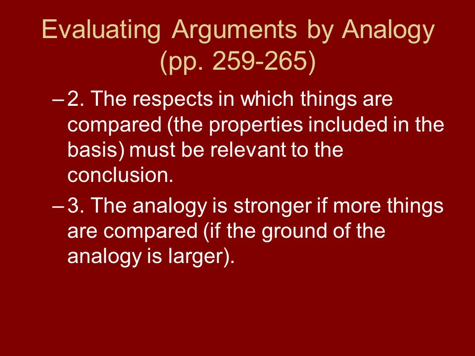 Evaluating Arguments by Analogy (pp. 259-265) –2. The respects in which things are compared (the properties included in the basis) must be relevant to