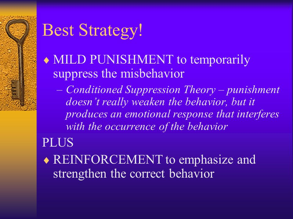 Best Strategy!  MILD PUNISHMENT to temporarily suppress the misbehavior –Conditioned Suppression Theory – punishment doesn't really weaken the behavi