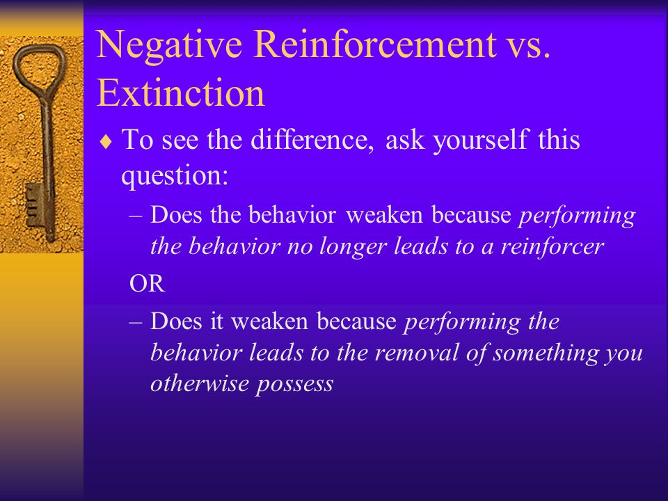 Negative Reinforcement vs. Extinction  To see the difference, ask yourself this question: –Does the behavior weaken because performing the behavior n