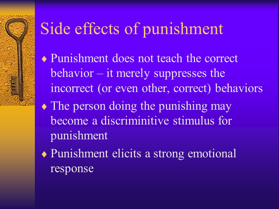 Side effects of punishment  Punishment does not teach the correct behavior – it merely suppresses the incorrect (or even other, correct) behaviors 