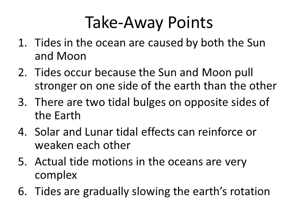 Take-Away Points 1.Tides in the ocean are caused by both the Sun and Moon 2.Tides occur because the Sun and Moon pull stronger on one side of the eart