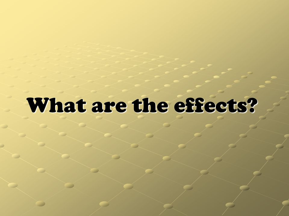 What are the effects?