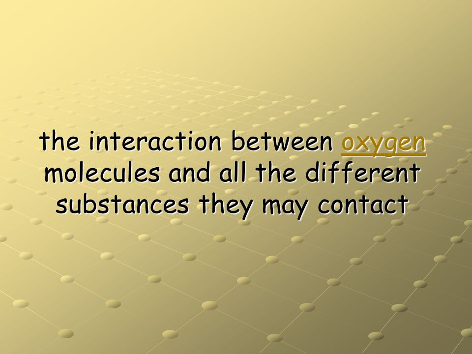 the interaction between oxygen molecules and all the different substances they may contact oxygen