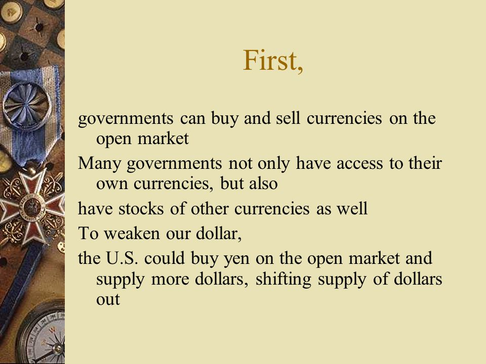 First, governments can buy and sell currencies on the open market Many governments not only have access to their own currencies, but also have stocks of other currencies as well To weaken our dollar, the U.S.