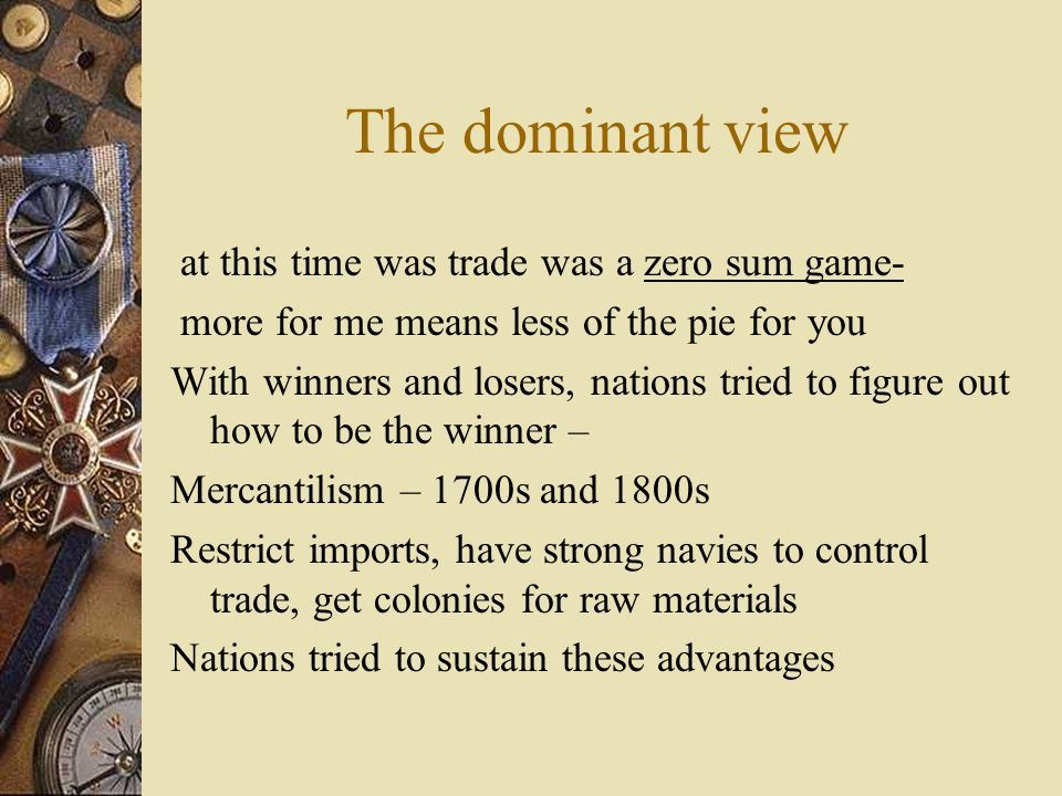 The dominant view at this time was trade was a zero sum game- more for me means less of the pie for you With winners and losers, nations tried to figure out how to be the winner – Mercantilism – 1700s and 1800s Restrict imports, have strong navies to control trade, get colonies for raw materials Nations tried to sustain these advantages