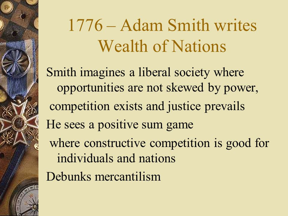 1776 – Adam Smith writes Wealth of Nations Smith imagines a liberal society where opportunities are not skewed by power, competition exists and justice prevails He sees a positive sum game where constructive competition is good for individuals and nations Debunks mercantilism