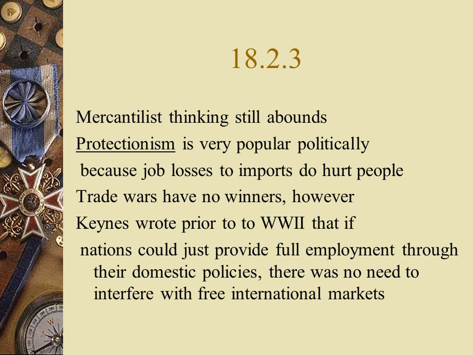 18.2.3 Mercantilist thinking still abounds Protectionism is very popular politically because job losses to imports do hurt people Trade wars have no winners, however Keynes wrote prior to to WWII that if nations could just provide full employment through their domestic policies, there was no need to interfere with free international markets