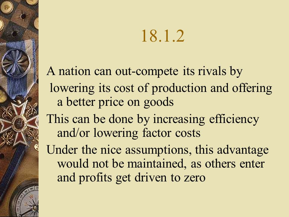 18.1.2 A nation can out-compete its rivals by lowering its cost of production and offering a better price on goods This can be done by increasing efficiency and/or lowering factor costs Under the nice assumptions, this advantage would not be maintained, as others enter and profits get driven to zero