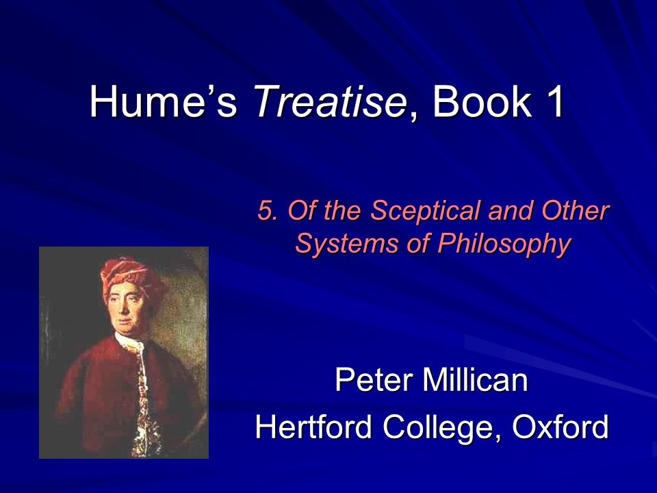 Dealing with Scepticism In Treatise 1.4.7, it seems that Hume's only answer is something like the carelessness and in-attention to which he appealed at the end of T 1.4.2: I dine, I play a game of back-gammon, I converse, and am merry with my friends; and [afterwards] these speculations … appear so cold, and strain'd, and ridiculous, that I cannot find it in my heart to enter into them any farther. (T 1.4.7.9) For Hume's mature and settled answer to scepticism, we must look to his Enquiry … 72