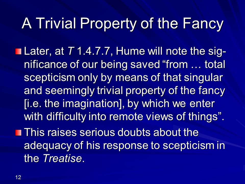 A Trivial Property of the Fancy Later, at T 1.4.7.7, Hume will note the sig- nificance of our being saved from … total scepticism only by means of that singular and seemingly trivial property of the fancy [i.e.