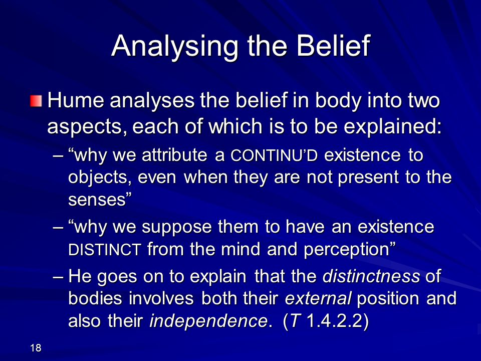 Analysing the Belief Hume analyses the belief in body into two aspects, each of which is to be explained: – why we attribute a CONTINU'D existence to objects, even when they are not present to the senses – why we suppose them to have an existence DISTINCT from the mind and perception –He goes on to explain that the distinctness of bodies involves both their external position and also their independence.