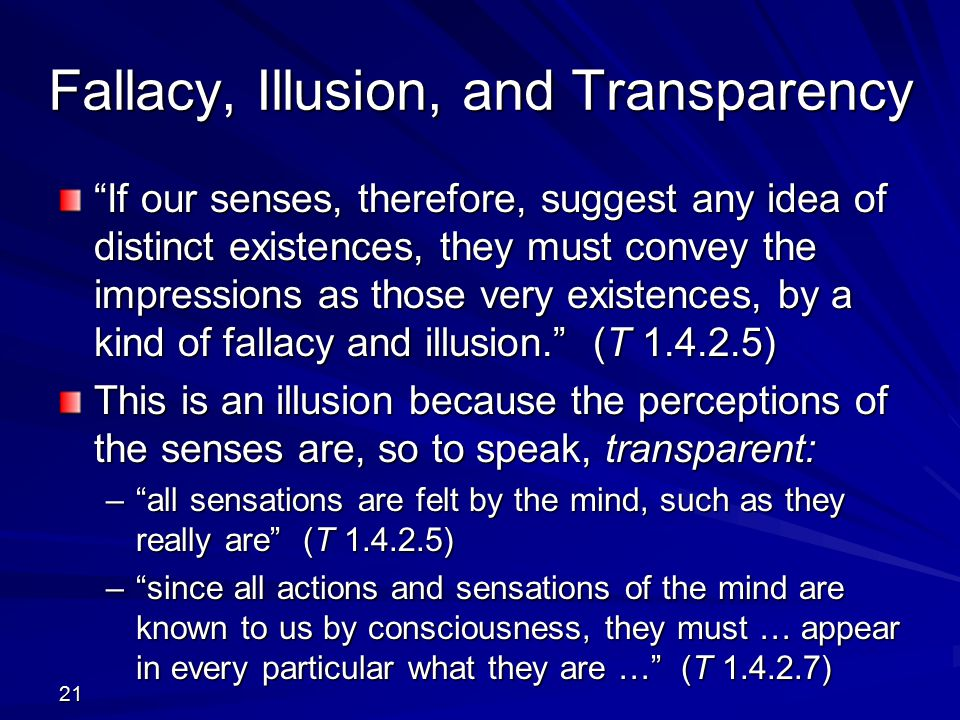 Fallacy, Illusion, and Transparency If our senses, therefore, suggest any idea of distinct existences, they must convey the impressions as those very existences, by a kind of fallacy and illusion. (T 1.4.2.5) This is an illusion because the perceptions of the senses are, so to speak, transparent: – all sensations are felt by the mind, such as they really are (T 1.4.2.5) – since all actions and sensations of the mind are known to us by consciousness, they must … appear in every particular what they are … (T 1.4.2.7) 21
