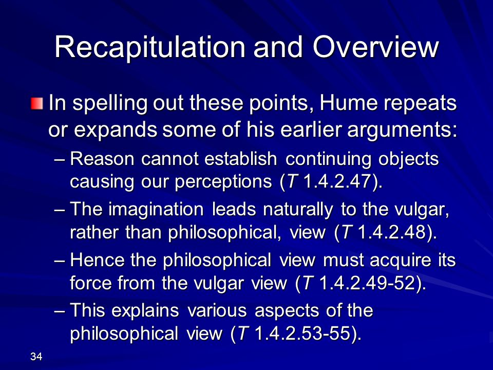 Recapitulation and Overview In spelling out these points, Hume repeats or expands some of his earlier arguments: –Reason cannot establish continuing objects causing our perceptions (T 1.4.2.47).