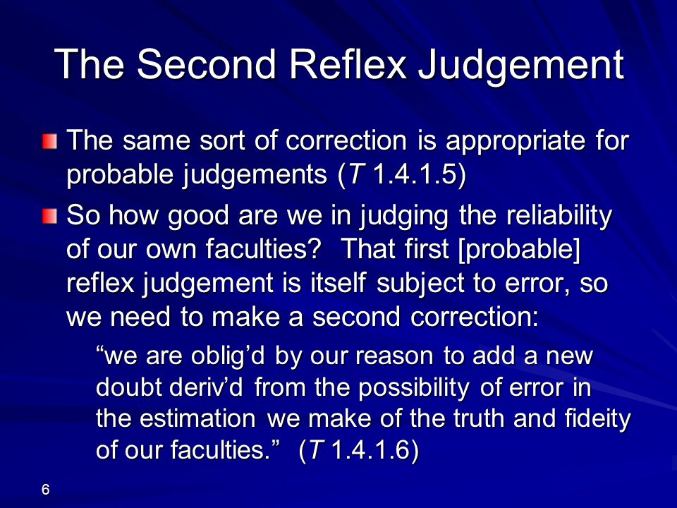 Iterative Weakening The second reflex judgement can only weaken the evidence left by the first: this decision, tho' it should be favourable to our preceding judgment, being founded only on probability, must weaken still farther our first evidence, and must itself be weaken'd by a fourth doubt of the same kind, and so on in infinitum; and even the vastest quantity … must in this manner be reduc'd to nothing.
