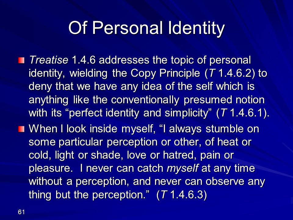 Of Personal Identity Treatise 1.4.6 addresses the topic of personal identity, wielding the Copy Principle (T 1.4.6.2) to deny that we have any idea of the self which is anything like the conventionally presumed notion with its perfect identity and simplicity (T 1.4.6.1).