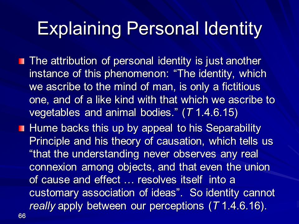 Explaining Personal Identity The attribution of personal identity is just another instance of this phenomenon: The identity, which we ascribe to the mind of man, is only a fictitious one, and of a like kind with that which we ascribe to vegetables and animal bodies. (T 1.4.6.15) Hume backs this up by appeal to his Separability Principle and his theory of causation, which tells us that the understanding never observes any real connexion among objects, and that even the union of cause and effect … resolves itself into a customary association of ideas .