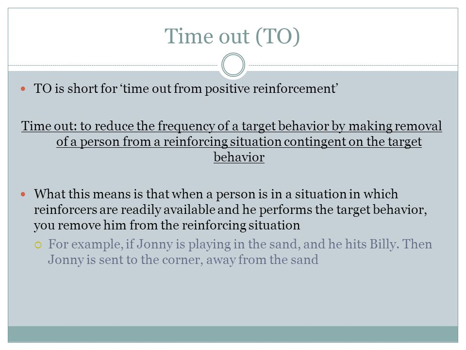 Time out (TO) TO is short for 'time out from positive reinforcement' Time out: to reduce the frequency of a target behavior by making removal of a person from a reinforcing situation contingent on the target behavior What this means is that when a person is in a situation in which reinforcers are readily available and he performs the target behavior, you remove him from the reinforcing situation  For example, if Jonny is playing in the sand, and he hits Billy.