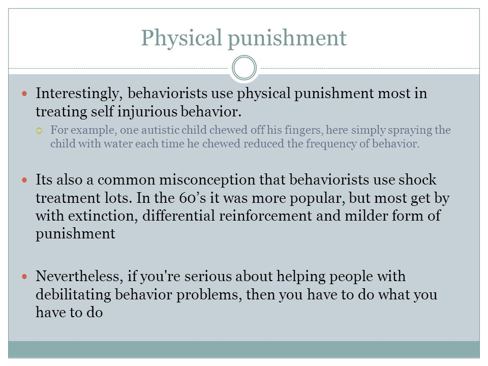 Physical punishment Interestingly, behaviorists use physical punishment most in treating self injurious behavior.