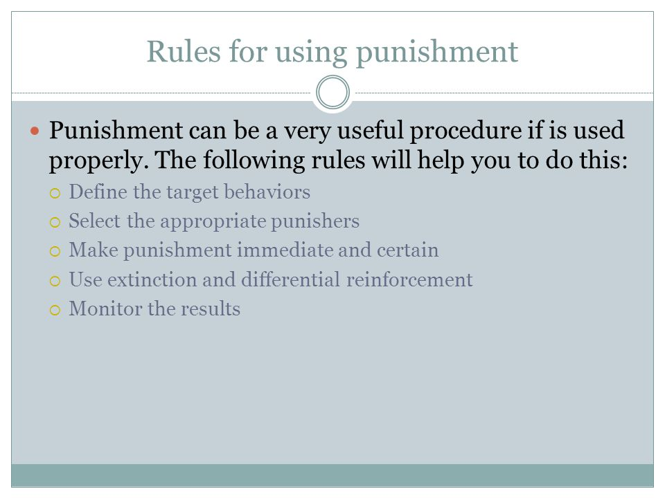 Rules for using punishment Punishment can be a very useful procedure if is used properly.