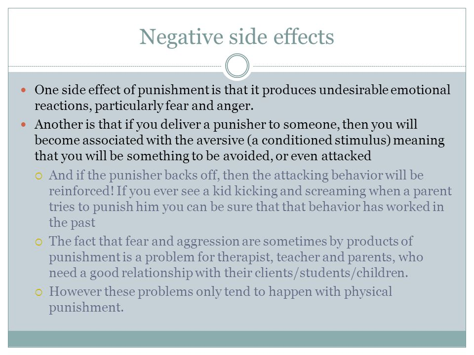 Negative side effects One side effect of punishment is that it produces undesirable emotional reactions, particularly fear and anger.