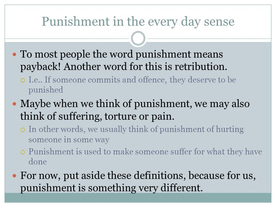 Punishment in the every day sense To most people the word punishment means payback.