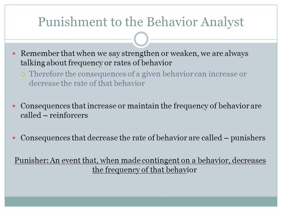 Punishment to the Behavior Analyst Remember that when we say strengthen or weaken, we are always talking about frequency or rates of behavior  Therefore the consequences of a given behavior can increase or decrease the rate of that behavior Consequences that increase or maintain the frequency of behavior are called – reinforcers Consequences that decrease the rate of behavior are called – punishers Punisher: An event that, when made contingent on a behavior, decreases the frequency of that behavior