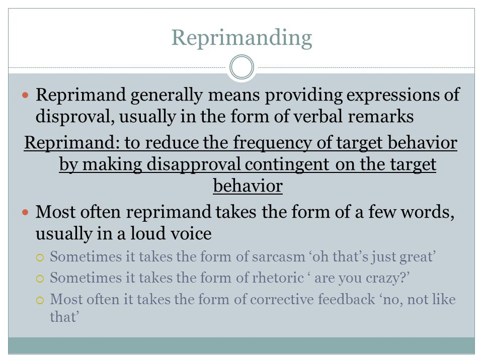 Reprimanding Reprimand generally means providing expressions of disproval, usually in the form of verbal remarks Reprimand: to reduce the frequency of target behavior by making disapproval contingent on the target behavior Most often reprimand takes the form of a few words, usually in a loud voice  Sometimes it takes the form of sarcasm 'oh that's just great'  Sometimes it takes the form of rhetoric ' are you crazy '  Most often it takes the form of corrective feedback 'no, not like that'