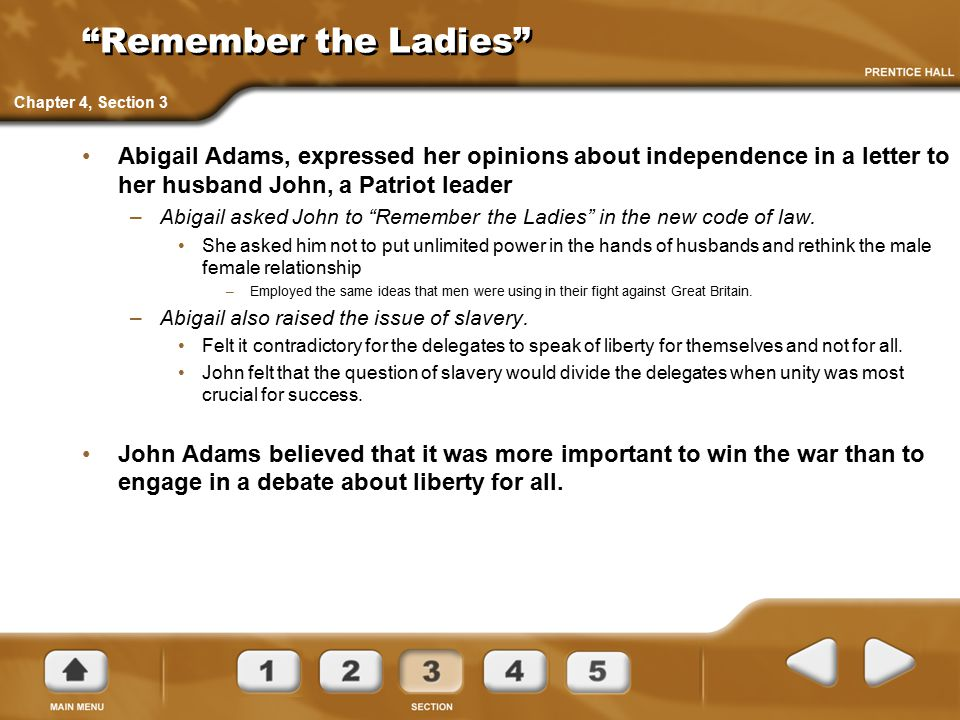 """""""Remember the Ladies"""" Abigail Adams, expressed her opinions about independence in a letter to her husband John, a Patriot leader –Abigail asked John t"""