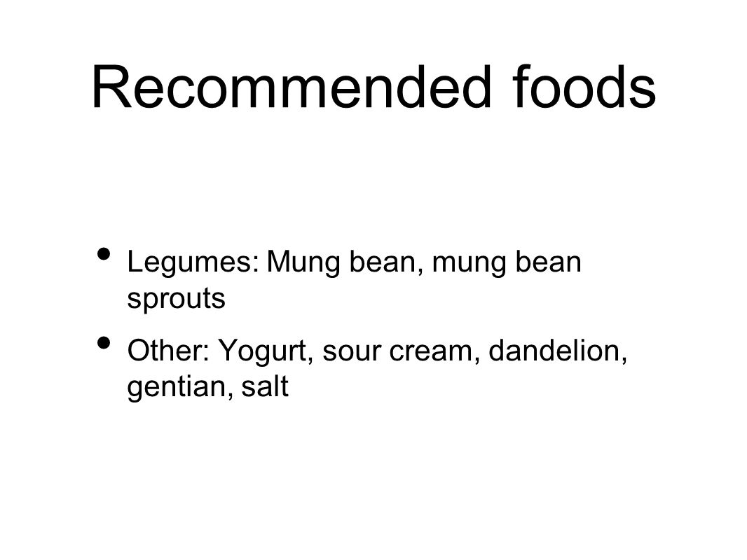 Recommended foods Legumes: Mung bean, mung bean sprouts Other: Yogurt, sour cream, dandelion, gentian, salt