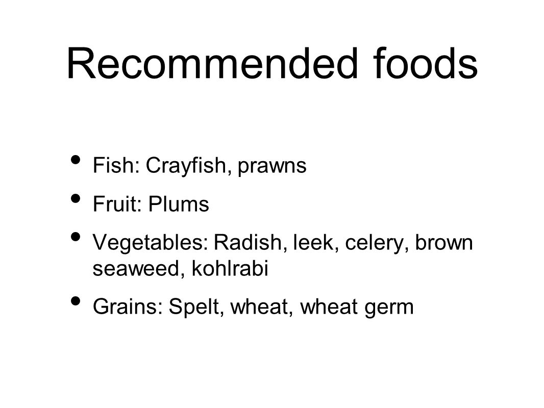 Recommended foods Fish: Crayfish, prawns Fruit: Plums Vegetables: Radish, leek, celery, brown seaweed, kohlrabi Grains: Spelt, wheat, wheat germ