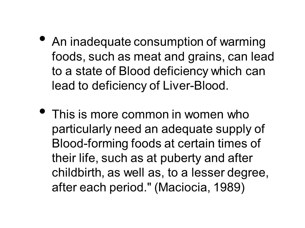 An inadequate consumption of warming foods, such as meat and grains, can lead to a state of Blood deficiency which can lead to deficiency of Liver-Blood.