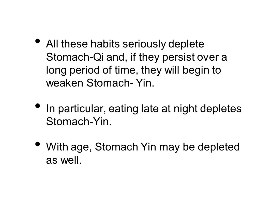 All these habits seriously deplete Stomach-Qi and, if they persist over a long period of time, they will begin to weaken Stomach- Yin.