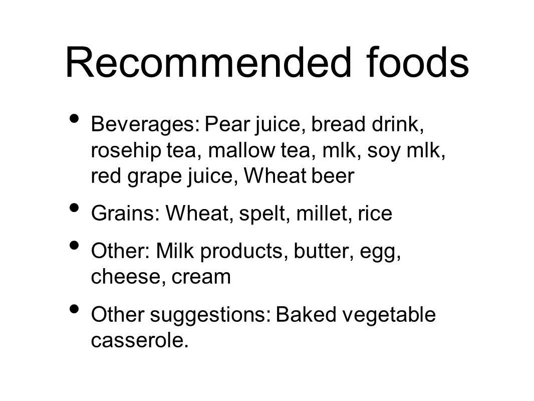 Recommended foods Beverages: Pear juice, bread drink, rosehip tea, mallow tea, mlk, soy mlk, red grape juice, Wheat beer Grains: Wheat, spelt, millet, rice Other: Milk products, butter, egg, cheese, cream Other suggestions: Baked vegetable casserole.