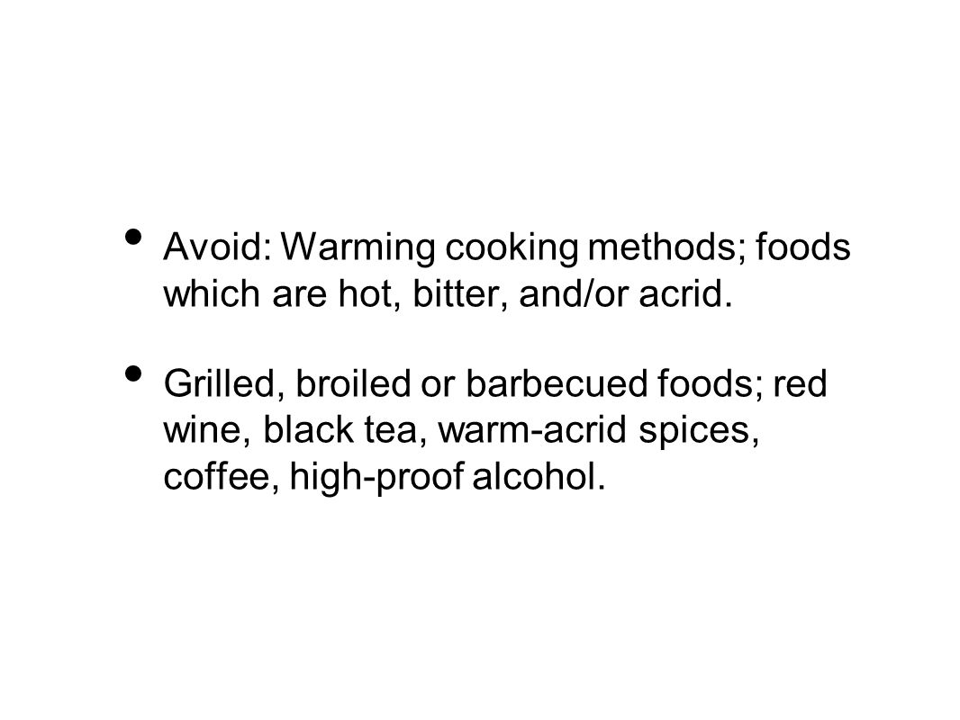 Avoid: Warming cooking methods; foods which are hot, bitter, and/or acrid.