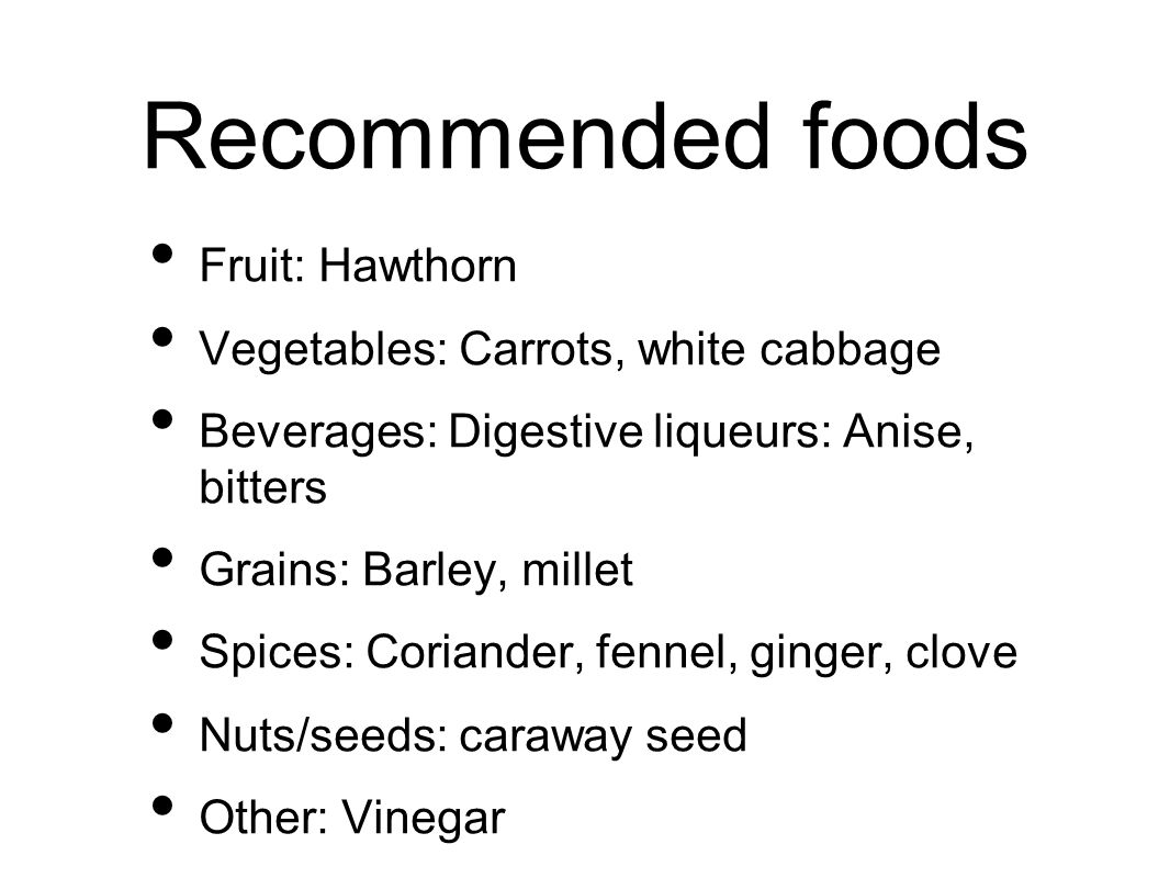 Recommended foods Fruit: Hawthorn Vegetables: Carrots, white cabbage Beverages: Digestive liqueurs: Anise, bitters Grains: Barley, millet Spices: Coriander, fennel, ginger, clove Nuts/seeds: caraway seed Other: Vinegar