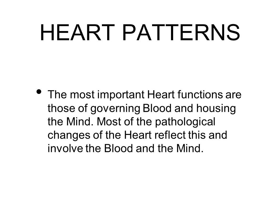 HEART PATTERNS The most important Heart functions are those of governing Blood and housing the Mind.