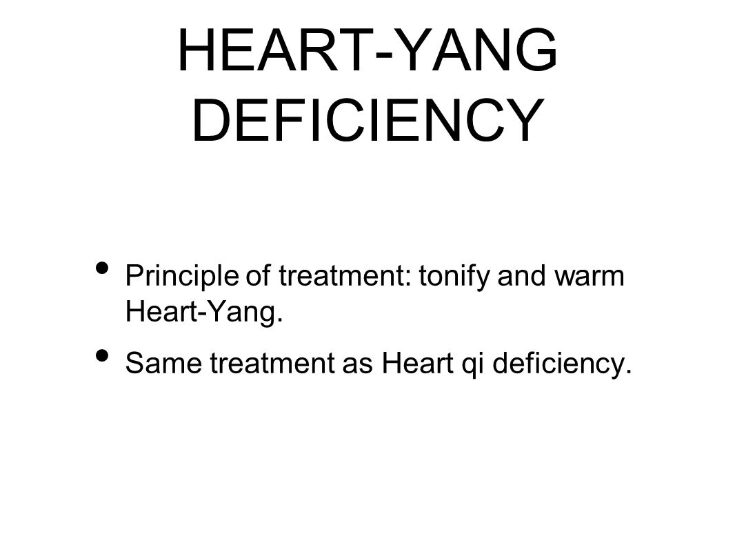 HEART-YANG DEFICIENCY Principle of treatment: tonify and warm Heart-Yang.