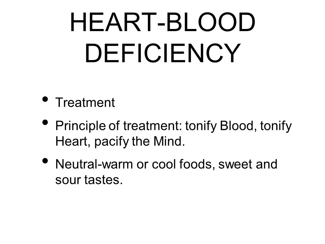 HEART-BLOOD DEFICIENCY Treatment Principle of treatment: tonify Blood, tonify Heart, pacify the Mind.