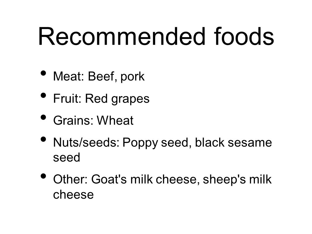 Recommended foods Meat:Beef, pork Fruit: Red grapes Grains: Wheat Nuts/seeds: Poppy seed, black sesame seed Other: Goat s milk cheese, sheep s milk cheese