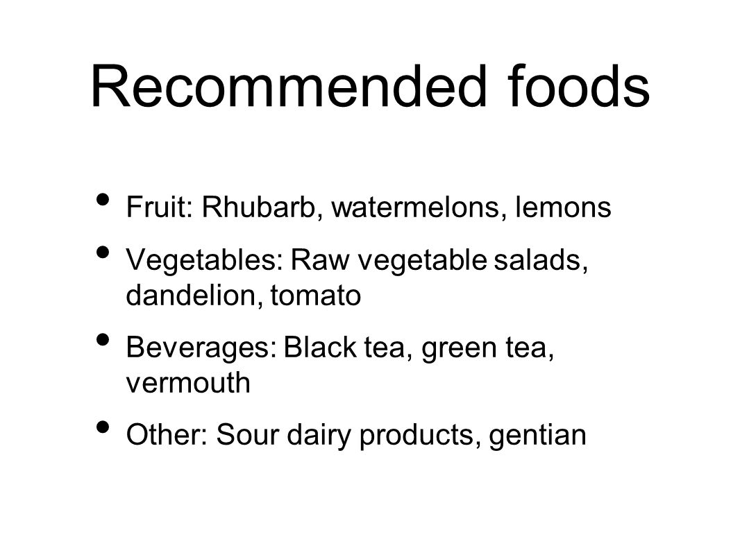Recommended foods Fruit: Rhubarb, watermelons, lemons Vegetables: Raw vegetable salads, dandelion, tomato Beverages: Black tea, green tea, vermouth Other: Sour dairy products, gentian