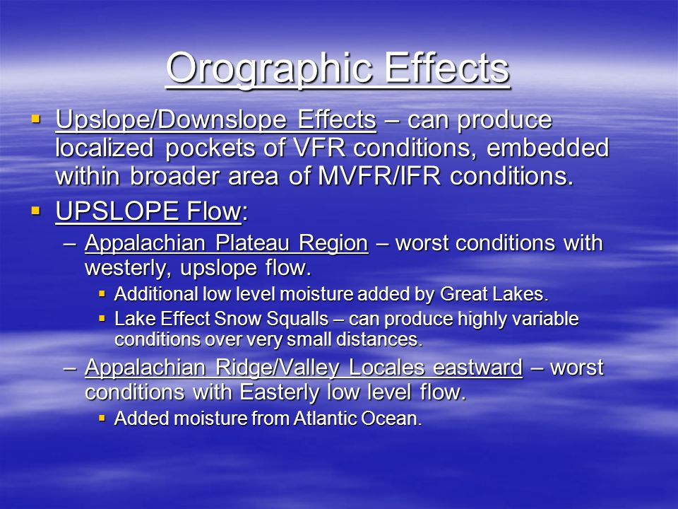 Orographic Effects  Upslope/Downslope Effects – can produce localized pockets of VFR conditions, embedded within broader area of MVFR/IFR conditions.