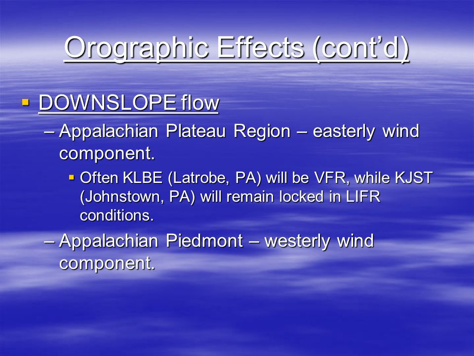 Orographic Effects (cont'd)  DOWNSLOPE flow –Appalachian Plateau Region – easterly wind component.  Often KLBE (Latrobe, PA) will be VFR, while KJST
