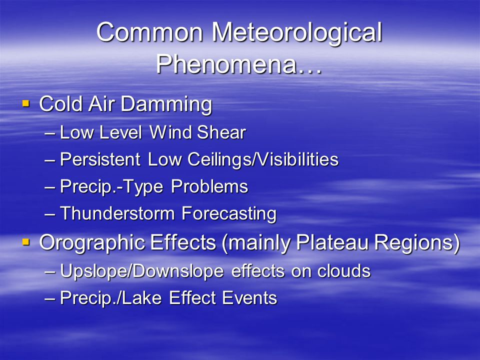Common Meteorological Phenomena…  Cold Air Damming –Low Level Wind Shear –Persistent Low Ceilings/Visibilities –Precip.-Type Problems –Thunderstorm F