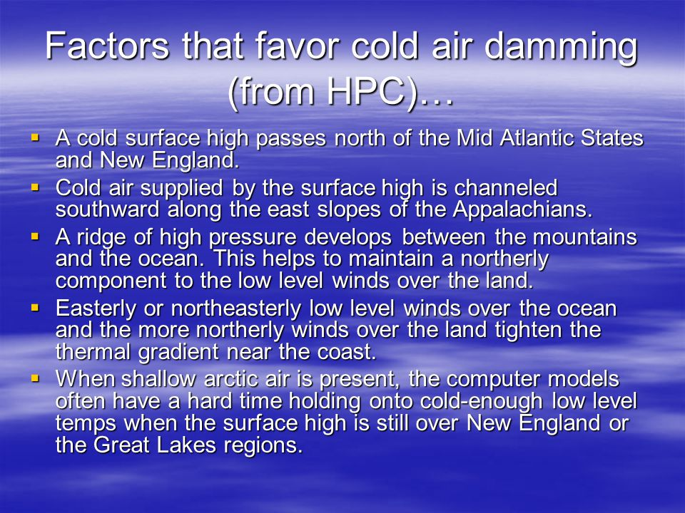 Factors that favor cold air damming (from HPC)…  A cold surface high passes north of the Mid Atlantic States and New England.  Cold air supplied by