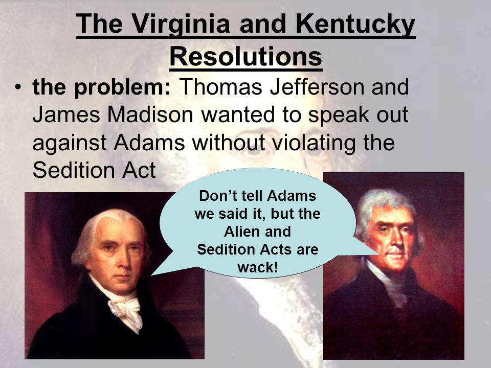 The Virginia and Kentucky Resolutions the problem: Thomas Jefferson and James Madison wanted to speak out against Adams without violating the Sedition