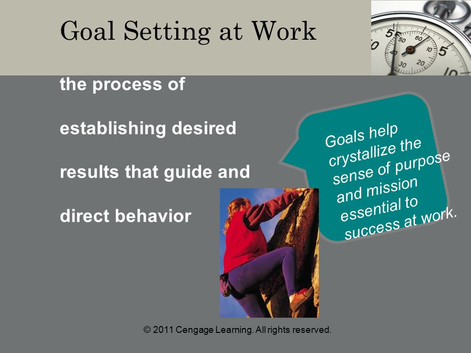 Goal Setting at Work the process of establishing desired results that guide and direct behavior Goals help crystallize the sense of purpose and mission essential to success at work.