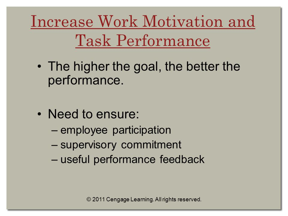 © 2011 Cengage Learning. All rights reserved. Increase Work Motivation and Task Performance The higher the goal, the better the performance. Need to e