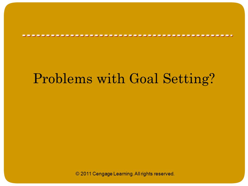 Problems with Goal Setting © 2011 Cengage Learning. All rights reserved.